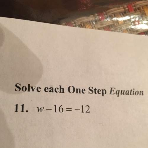 W-16=-12 solve each one step equation plz