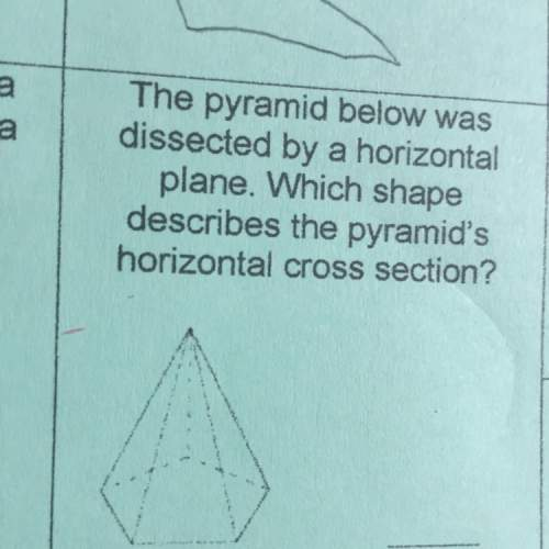 The pyramid below was dissected by a horizontal plane which shape describes the pyramid horizontal c
