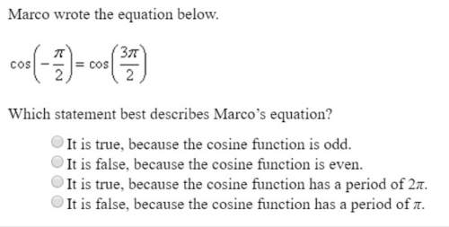 Marco wrote the equation below. cos ( -π /2) = cos ( 3π / 2) which statement best describes marcos