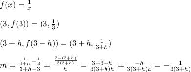 f(x)= \frac{1}{x} \\ \\ (3,f(3))=(3,\frac{1}{3} ) \\ \\ (3+h,f(3+h))=(3+h,\frac{1}{3+h} ) \\ \\ m= \frac{\frac{1}{3+h}-\frac{1}{3}}{3+h-3} =\frac{ \frac{3-(3+h)}{3(3+h)}}{h} =\frac{ 3-3-h}{3(3+h)h} = \frac{-h}{3(3+h)h} =- \frac{1}{3(3+h)}