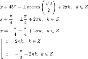 x+45^{\circ}=\pm \arccos \left(\dfrac{\sqrt{2}}{2}\right)+2\pi k,\ \ k\in Z\\ \\x+\dfrac{\pi }{4}=\pm \dfrac{\pi }{4}+2\pi k,\ \ k\in Z\\ \\x=-\dfrac{\pi }{4}\pm \dfrac{\pi }{4}+2\pi k,\ \ k\in Z\\ \\\left[\begin{array}{l}x=2\pi k,\ \ k\in Z\\ \\x=-\dfrac{\pi }{2}+2\pi k,\ k\in Z\end{array}\right.