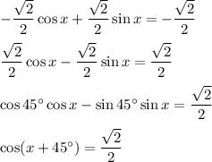 -\dfrac{\sqrt{2}}{2}\cos x+\dfrac{\sqrt{2}}{2}\sin x= -\dfrac{\sqrt{2}}{2}\\ \\\dfrac{\sqrt{2}}{2}\cos x-\dfrac{\sqrt{2}}{2}\sin x=\dfrac{\sqrt{2}}{2}\\ \\\cos 45^{\circ}\cos x-\sin 45^{\circ}\sin x=\dfrac{\sqrt{2}}{2}\\ \\\cos (x+45^{\circ})=\dfrac{\sqrt{2}}{2}
