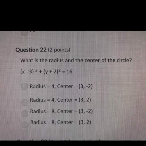 Question 22 (2 points) what is the radius and the center of the circle? (x - 3)2 + (y + 2)2 = 16 ra