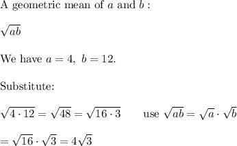 \text{A geometric mean of}\ a\ \text{and}\ b:\\\\\sqrt{ab}\\\\\text{We have}\ a=4,\ b=12.\\\\\text{Substitute:}\\\\\sqrt{4\cdot12}=\sqrt{48}=\sqrt{16\cdot3}\qquad\text{use}\ \sqrt{ab}=\sqrt{a}\cdot\sqrt{b}\\\\=\sqrt{16}\cdot\sqrt3=4\sqrt3