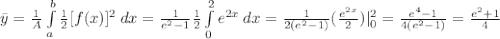 \bar y=\frac{1}{A} \int\limits^b_a \frac{1}{2}  [f(x)]^2\:dx=\frac{1}{e^2-1}\frac{1}{2} \int\limits^2_0 e^{2x}\:dx =\frac{1}{2(e^2-1)}(\frac{e^{2x}}{2} )|^2_0=\frac{e^4-1}{4(e^2-1)}=\frac{e^2+1}{4}