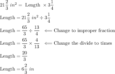 21 \dfrac{2}{3} \ in^2 =\text { Length }\times 3 \dfrac{1}{4} \\ \\ \text {Length} = 21 \dfrac{2}{3} \ in^2 \div  3 \dfrac{1}{4} \\ \\ \text {Length}=  \dfrac{65}{3} \div  \dfrac{13}{4}  \  \ \Longleftarrow \text {Change to improper fraction} \\ \\ \text {Length}=  \dfrac{65}{3} \times  \dfrac{4}{13} \  \ \Longleftarrow \text {Change  the divide to times} \\ \\ \text {Length}=  \dfrac{20}{3} \\ \\ \text {Length}=  6\dfrac{2}{3} \ in