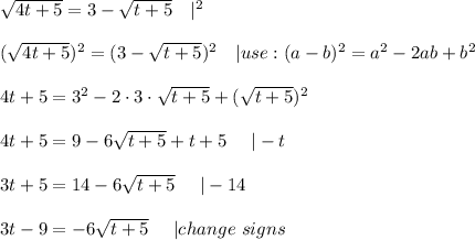 \sqrt{4t+5}=3-\sqrt{t+5}\ \ \ |^2\\(\sqrt{4t+5})^2=(3-\sqrt{t+5})^2\ \ \ |use:(a-b)^2=a^2-2ab+b^2\\4t+5=3^2-2\cdot3\cdot\sqrt{t+5}+(\sqrt{t+5})^2\\4t+5=9-6\sqrt{t+5}+t+5\ \ \ \ |-t\\3t+5=14-6\sqrt{t+5}\ \ \ \ |-14\\3t-9=-6\sqrt{t+5}\ \ \ \ |change\ signs