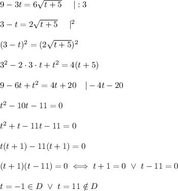 9-3t=6\sqrt{t+5}\ \ \ \ |:3\\\\3-t=2\sqrt{t+5}\ \ \ \ |^2\\\\(3-t)^2=(2\sqrt{t+5})^2\\\\3^2-2\cdot3\cdot t+t^2=4(t+5)\\\\9-6t+t^2=4t+20\ \ \ |-4t-20\\\\t^2-10t-11=0\\\\t^2+t-11t-11=0\\\\t(t+1)-11(t+1)=0\\\\(t+1)(t-11)=0\iff t+1=0\ \vee\ t-11=0\\\\t=-1\in D\ \vee\ t=11\notin D