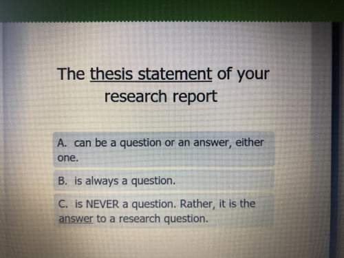 Need with english.  the thesis statement of your research report a.can be a quest