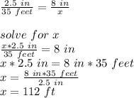 \frac{2.5\ in}{35\ feet}=\frac{8\ in }{x}\\\\solve\ for\ x\\\frac{x*2.5\ in}{35\ feet}=8\ in\\x*2.5\ in=8\ in *35\ feet\\x=\frac{8\ in *35\ feet}{2.5\ in}\\ x=112\ ft
