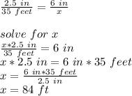\frac{2.5\ in}{35\ feet}=\frac{6\ in }{x}\\\\solve\ for\ x\\\frac{x*2.5\ in}{35\ feet}=6\ in\\x*2.5\ in=6\ in *35\ feet\\x=\frac{6\ in *35\ feet}{2.5\ in}\\ x=84\ ft