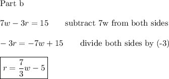 \text{Part b}\\\\7w-3r=15\qquad\text{subtract 7w from both sides}\\\\-3r=-7w+15\qquad\text{divide both sides by (-3)}\\\\\boxed{r=\dfrac{7}{3}w-5}