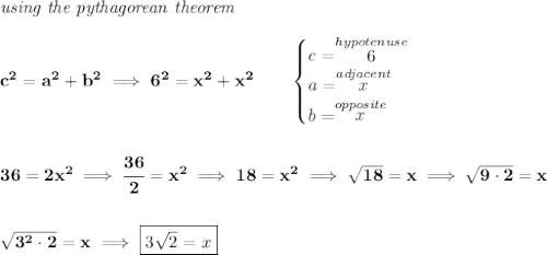 \bf \textit{using the pythagorean theorem} \\\\ c^2=a^2+b^2\implies 6^2=x^2+x^2 \qquad \begin{cases} c=\stackrel{hypotenuse}{6}\\ a=\stackrel{adjacent}{x}\\ b=\stackrel{opposite}{x}\\ \end{cases} \\\\\\ 36=2x^2\implies \cfrac{36}{2}=x^2\implies 18=x^2\implies \sqrt{18}=x\implies \sqrt{9\cdot 2}=x \\\\\\ \sqrt{3^2\cdot 2}=x\implies \boxed{3\sqrt{2}=x}