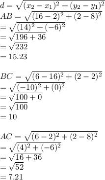 d = \sqrt{(x_{2}- x_{1})^{2} +(y_{2}-y_{1})^{2}}\\AB=\sqrt{(16-2)^{2} +(2-8)^{2}}\\=\sqrt{(14)^{2} +(-6)^{2}}\\=\sqrt{196+36}\\ =\sqrt{232}\\=15.23\\\\BC=\sqrt{(6-16)^{2} +(2-2)^{2}}\\=\sqrt{(-10)^{2} +(0)^{2}}\\=\sqrt{100+0}\\ =\sqrt{100}\\=10\\\\AC=\sqrt{(6-2)^{2} +(2-8)^{2}}\\=\sqrt{(4)^{2} +(-6)^{2}}\\=\sqrt{16+36}\\ =\sqrt{52}\\=7.21\\\\
