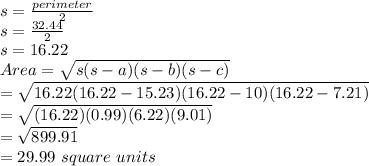 s=\frac{perimeter}{2}\\s=\frac{32.44}{2}\\ s=16.22\\Area=\sqrt{s(s-a)(s-b)(s-c)}\\=\sqrt{16.22(16.22-15.23)(16.22-10)(16.22-7.21)}\\=\sqrt{(16.22)(0.99)(6.22)(9.01)}\\=\sqrt{899.91}\\=29.99\ square\ units