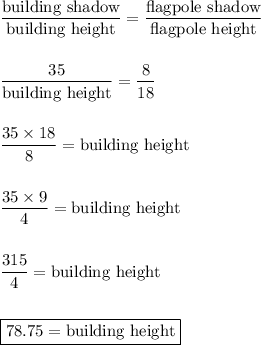 \dfrac{\text{building shadow}}{\text{building height}}=\dfrac{\text{flagpole shadow}}{\text{flagpole height}}\\\\\\\dfrac{35}{\text{building height}}=\dfrac{8}{18}\\\\\\\dfrac{35\times 18}{8}=\text{building height}\\\\\\\dfrac{35\times 9}{4}=\text{building height}\\\\\\\dfrac{315}{4}=\text{building height}\\\\\\\boxed{78.75=\text{building height}}