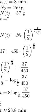 t_{1/2}=8\text{ min}\\N_0=450\text{ g}\\N(t)=37\text{ g}\\t=?\\\\N(t)=N_0\left(\dfrac{1}{2}\right)^{\tfrac{t}{t_{1/2}}}\\\\37=450\cdot\left(\dfrac{1}{2}\right)^{\tfrac{t}{8}}\\\\\left(\dfrac{1}{2}\right)^{\tfrac{t}{8}}=\dfrac{37}{450}\\\\\dfrac{t}{8}=\log_{\tfrac{1}{2}}\dfrac{37}{450}\\\\t=8\log_{\tfrac{1}{2}}\dfrac{37}{450}\\\vdots\\t\approx28.8\text{ min}
