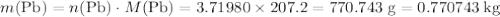 m(\mathrm{Pb}) = n(\mathrm{Pb}) \cdot M(\mathrm{Pb}) = \rm 3.71980 \times 207.2 = 770.743\; g = 0.770743\; kg